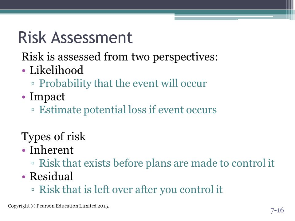Copyright © Pearson Education Limited 2015. Risk Assessment Risk is assessed from two perspectives: Likelihood ▫Probability that the event will occur