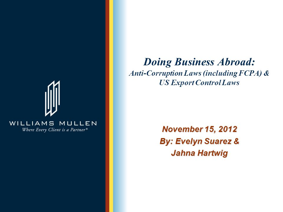Doing Business Abroad: Anti-Corruption Laws (including FCPA) & US Export Control Laws November 15, 2012 By: Evelyn Suarez & Jahna Hartwig
