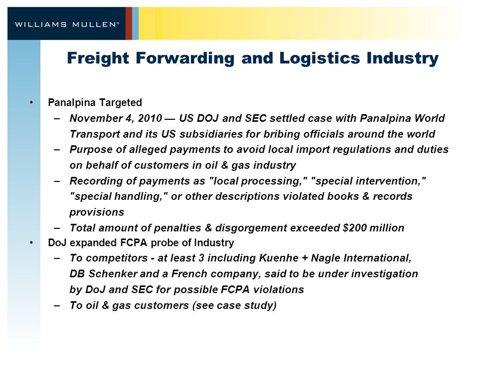 Freight Forwarding and Logistics Industry Panalpina Targeted –November 4, 2010 — US DOJ and SEC settled case with Panalpina World Transport and its US subsidiaries for bribing officials around the world –Purpose of alleged payments to avoid local import regulations and duties on behalf of customers in oil & gas industry –Recording of payments as local processing, special intervention, special handling, or other descriptions violated books & records provisions –Total amount of penalties & disgorgement exceeded $200 million DoJ expanded FCPA probe of Industry –To competitors - at least 3 including Kuenhe + Nagle International, DB Schenker and a French company, said to be under investigation by DoJ and SEC for possible FCPA violations –To oil & gas customers (see case study)