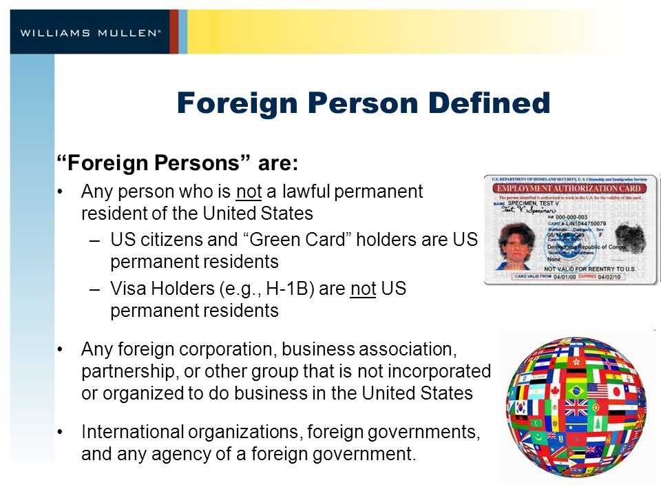 Foreign Person Defined Foreign Persons are: Any person who is not a lawful permanent resident of the United States –US citizens and Green Card holders are US permanent residents –Visa Holders (e.g., H-1B) are not US permanent residents Any foreign corporation, business association, partnership, or other group that is not incorporated or organized to do business in the United States International organizations, foreign governments, and any agency of a foreign government.