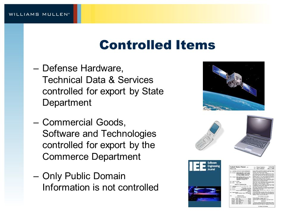 Controlled Items –Defense Hardware, Technical Data & Services controlled for export by State Department –Commercial Goods, Software and Technologies controlled for export by the Commerce Department –Only Public Domain Information is not controlled