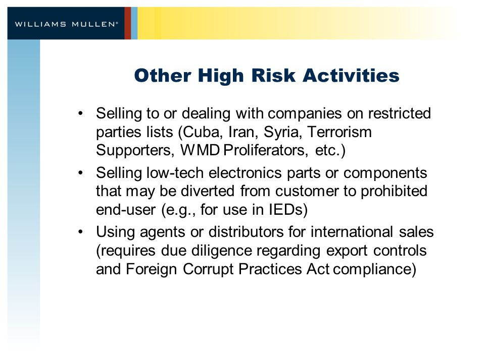 Other High Risk Activities Selling to or dealing with companies on restricted parties lists (Cuba, Iran, Syria, Terrorism Supporters, WMD Proliferators, etc.) Selling low-tech electronics parts or components that may be diverted from customer to prohibited end-user (e.g., for use in IEDs) Using agents or distributors for international sales (requires due diligence regarding export controls and Foreign Corrupt Practices Act compliance)