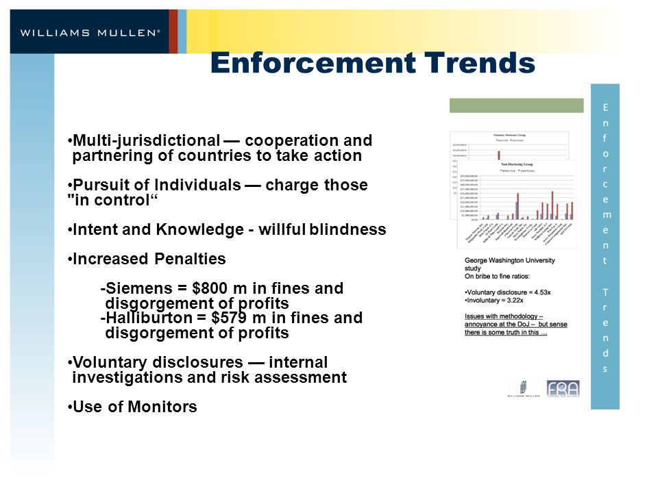 Enforcement Trends Multi-jurisdictional — cooperation and partnering of countries to take action Pursuit of Individuals — charge those in control Intent and Knowledge - willful blindness Increased Penalties -Siemens = $800 m in fines and disgorgement of profits -Halliburton = $579 m in fines and disgorgement of profits Voluntary disclosures — internal investigations and risk assessment Use of Monitors