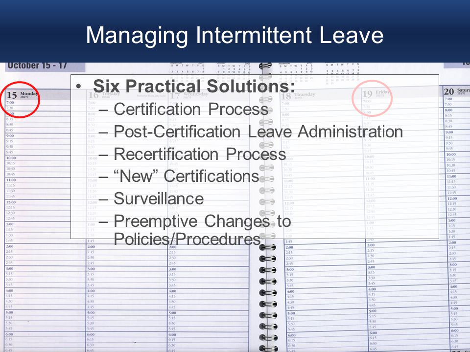 "Managing Intermittent Leave Six Practical Solutions: –Certification Process –Post-Certification Leave Administration –Recertification Process –""New"" C"