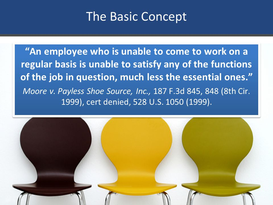 "The Basic Concept ""An employee who is unable to come to work on a regular basis is unable to satisfy any of the functions of the job in question, much"