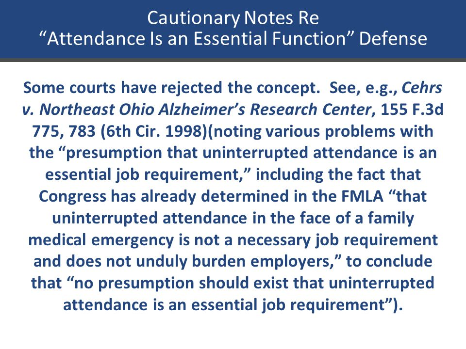 "Cautionary Notes Re ""Attendance Is an Essential Function"" Defense Some courts have rejected the concept. See, e.g., Cehrs v. Northeast Ohio Alzheimer'"