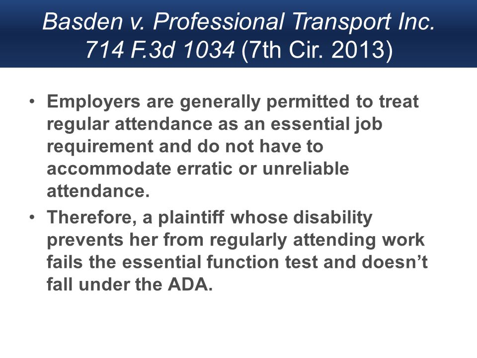 Basden v. Professional Transport Inc. 714 F.3d 1034 (7th Cir. 2013) Employers are generally permitted to treat regular attendance as an essential job