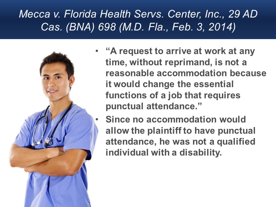 "Mecca v. Florida Health Servs. Center, Inc., 29 AD Cas. (BNA) 698 (M.D. Fla., Feb. 3, 2014) ""A request to arrive at work at any time, without repriman"