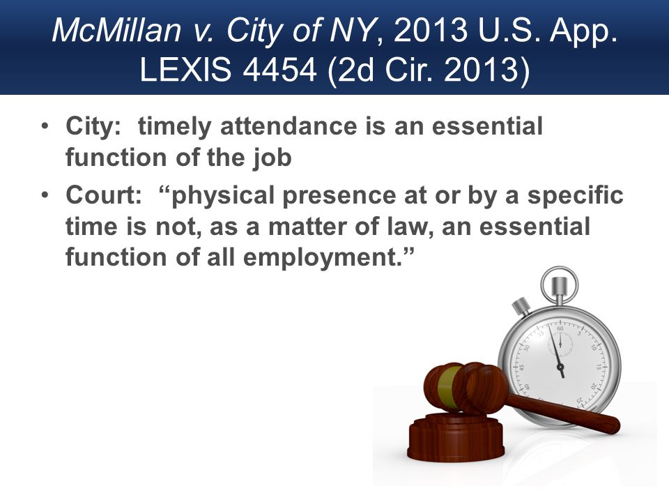 "McMillan v. City of NY, 2013 U.S. App. LEXIS 4454 (2d Cir. 2013) City: timely attendance is an essential function of the job Court: ""physical presence"