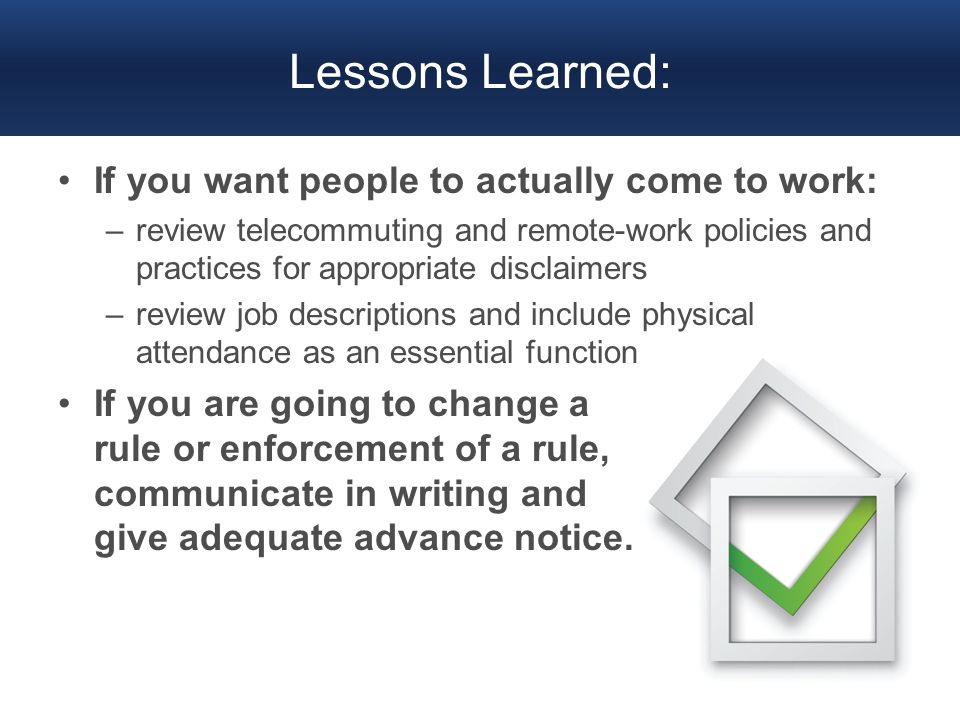 Lessons Learned: If you want people to actually come to work: –review telecommuting and remote-work policies and practices for appropriate disclaimers