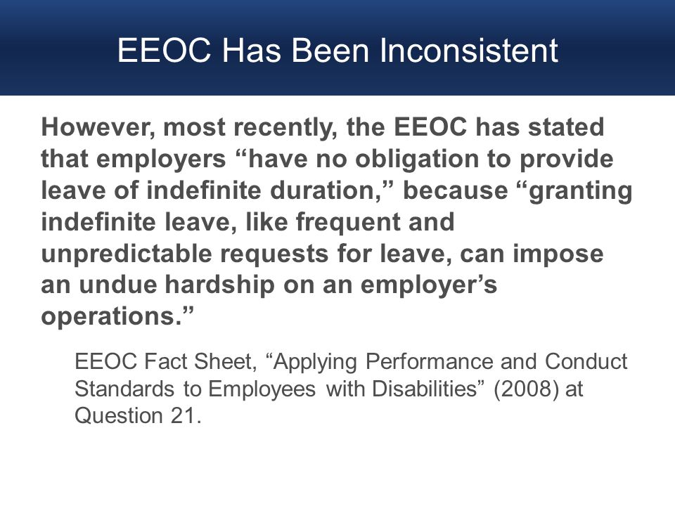 "EEOC Has Been Inconsistent However, most recently, the EEOC has stated that employers ""have no obligation to provide leave of indefinite duration,"" be"