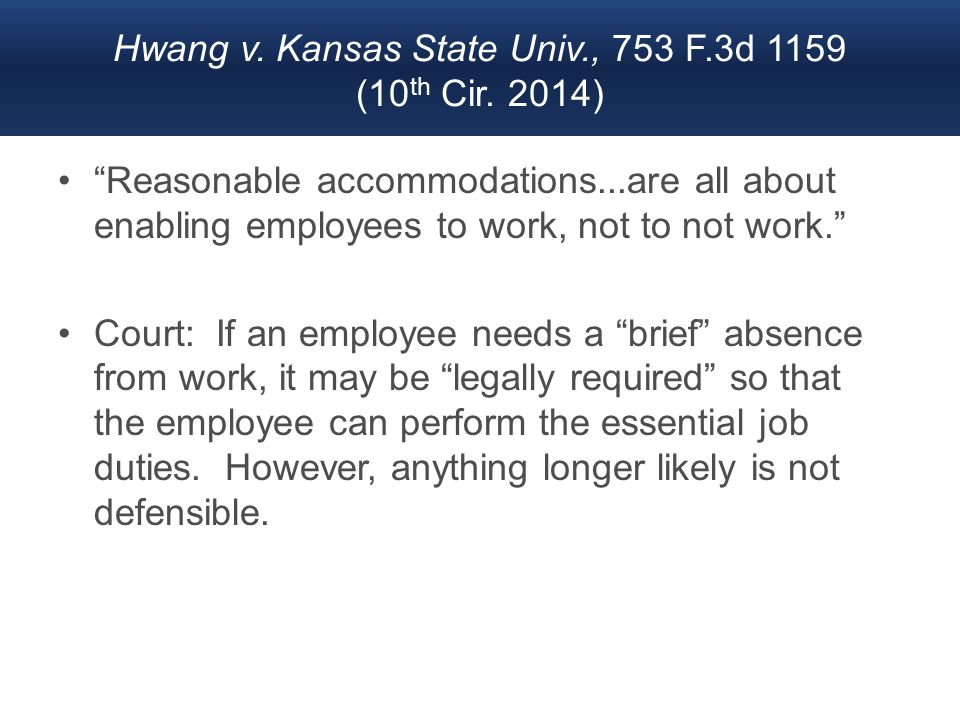 "Hwang v. Kansas State Univ., 753 F.3d 1159 (10 th Cir. 2014) ""Reasonable accommodations...are all about enabling employees to work, not to not work."""