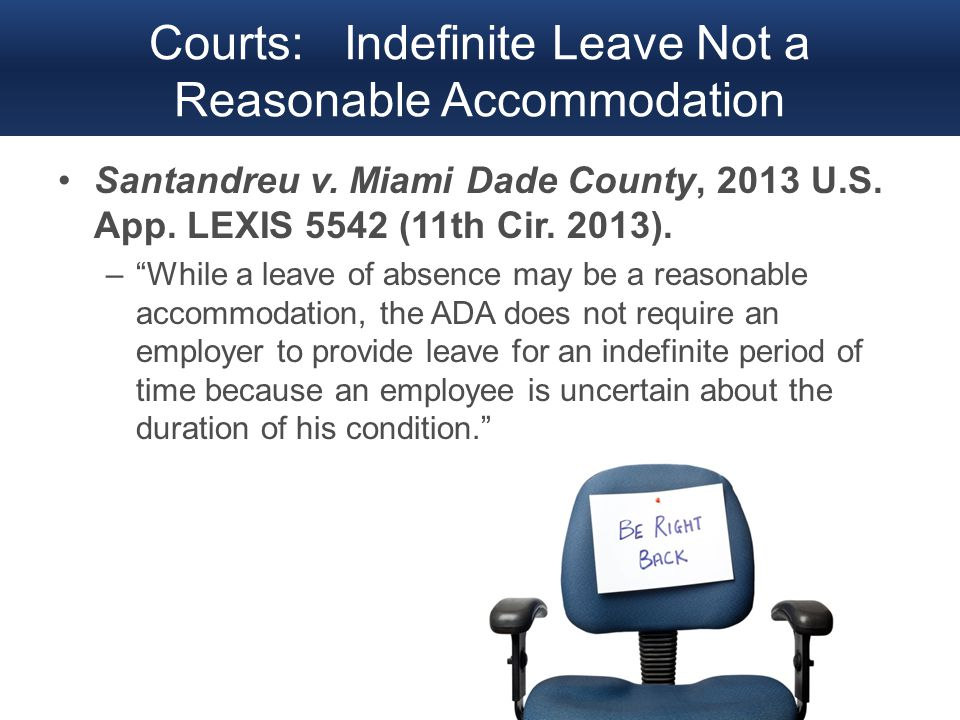 "Courts: Indefinite Leave Not a Reasonable Accommodation Santandreu v. Miami Dade County, 2013 U.S. App. LEXIS 5542 (11th Cir. 2013). –""While a leave o"