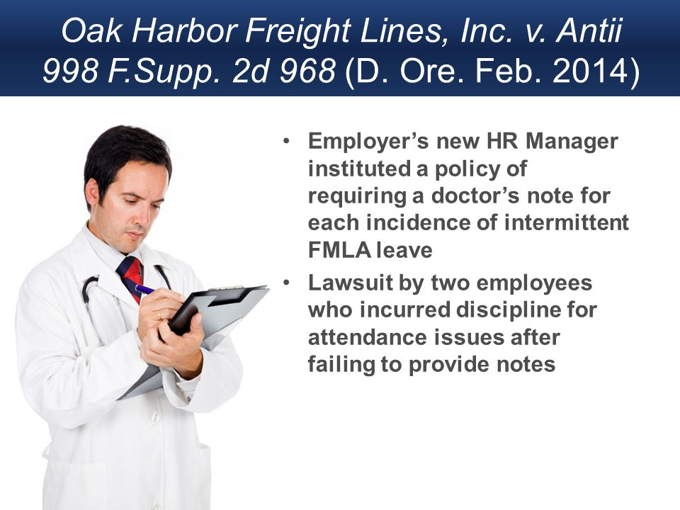 Oak Harbor Freight Lines, Inc. v. Antii 998 F.Supp. 2d 968 (D. Ore. Feb. 2014) Employer's new HR Manager instituted a policy of requiring a doctor's n
