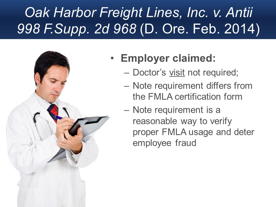 Oak Harbor Freight Lines, Inc. v. Antii 998 F.Supp. 2d 968 (D. Ore. Feb. 2014) Employer claimed: –Doctor's visit not required; –Note requirement diffe