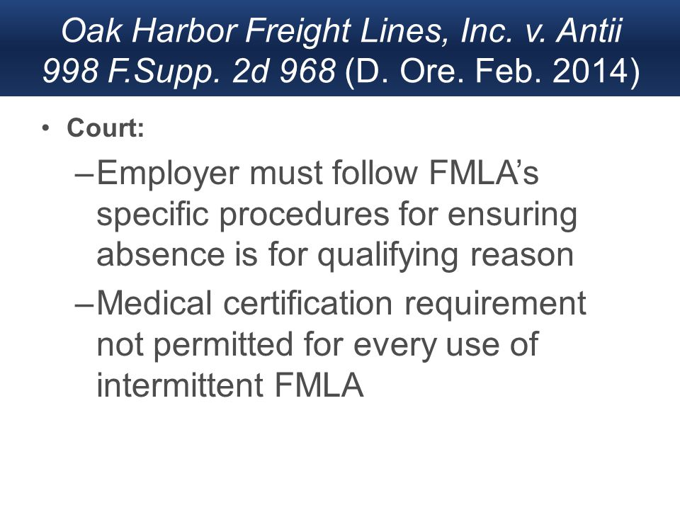 Oak Harbor Freight Lines, Inc. v. Antii 998 F.Supp. 2d 968 (D. Ore. Feb. 2014) Court: –Employer must follow FMLA's specific procedures for ensuring ab