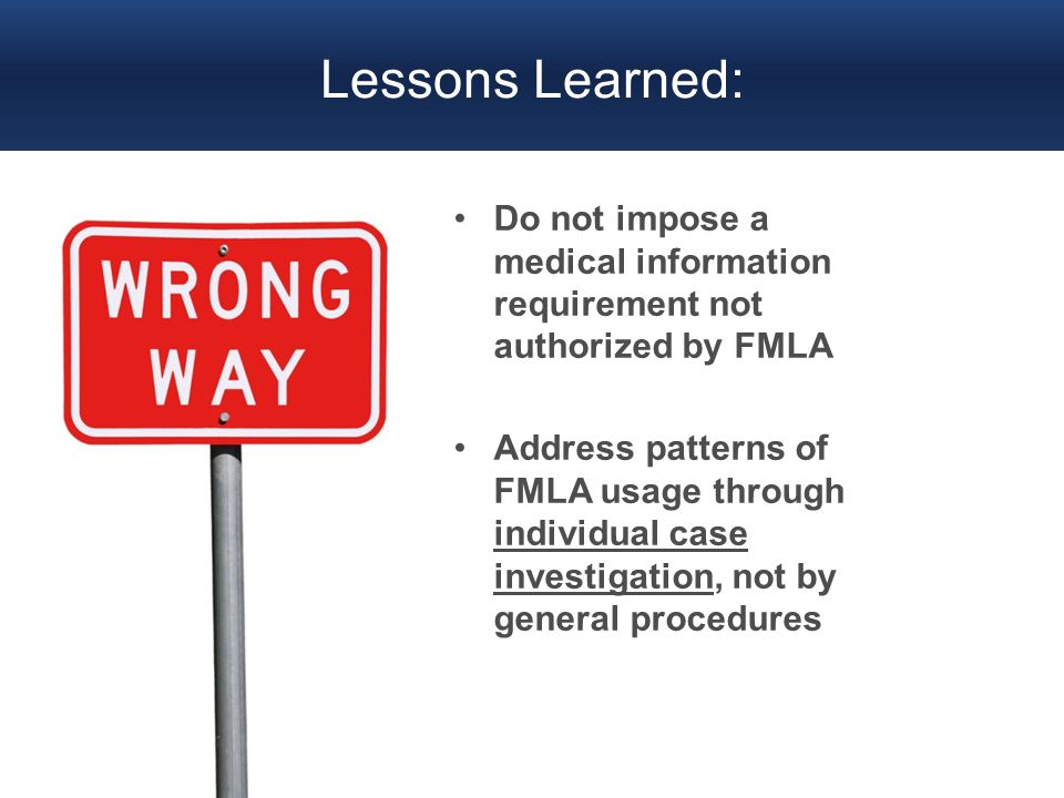 Lessons Learned: Do not impose a medical information requirement not authorized by FMLA Address patterns of FMLA usage through individual case investi