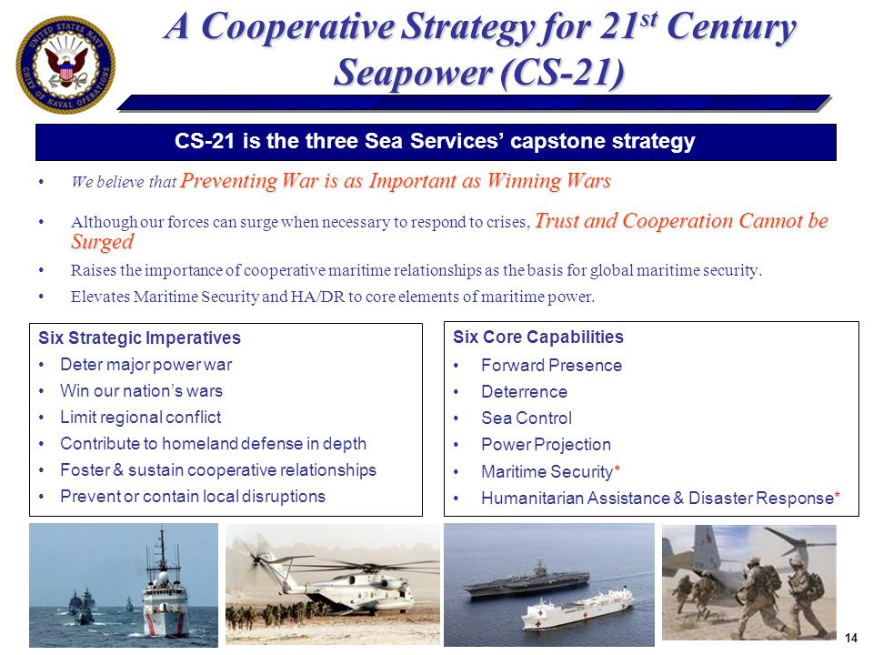 14 A Cooperative Strategy for 21 st Century Seapower (CS-21) Preventing War is as Important as Winning WarsWe believe that Preventing War is as Important as Winning Wars Trust and Cooperation Cannot be SurgedAlthough our forces can surge when necessary to respond to crises, Trust and Cooperation Cannot be Surged Raises the importance of cooperative maritime relationships as the basis for global maritime security.