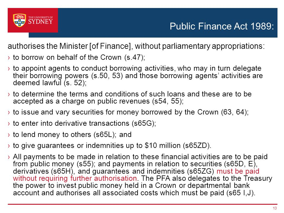 Public Finance Act 1989: ›to borrow on behalf of the Crown (s.47); ›to appoint agents to conduct borrowing activities, who may in turn delegate their borrowing powers (s.50, 53) and those borrowing agents' activities are deemed lawful (s.
