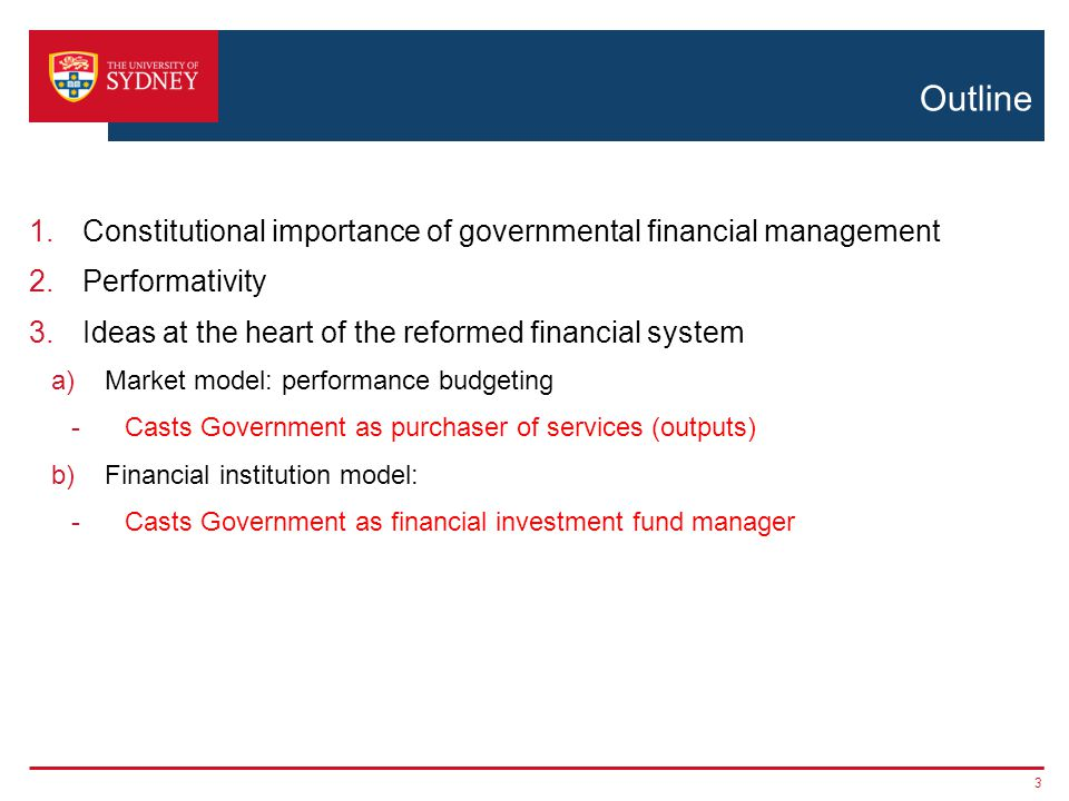 Outline 1.Constitutional importance of governmental financial management 2.Performativity 3.Ideas at the heart of the reformed financial system a)Market model: performance budgeting -Casts Government as purchaser of services (outputs) b)Financial institution model: -Casts Government as financial investment fund manager 3