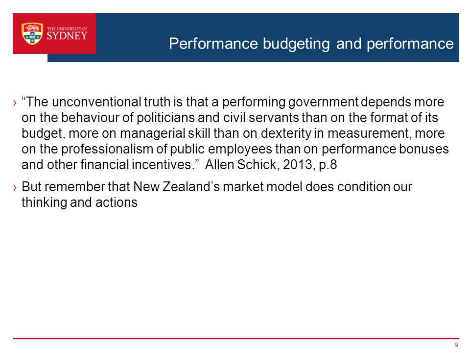 Performance budgeting and performance › The unconventional truth is that a performing government depends more on the behaviour of politicians and civil servants than on the format of its budget, more on managerial skill than on dexterity in measurement, more on the professionalism of public employees than on performance bonuses and other financial incentives. Allen Schick, 2013, p.8 ›But remember that New Zealand's market model does condition our thinking and actions 9