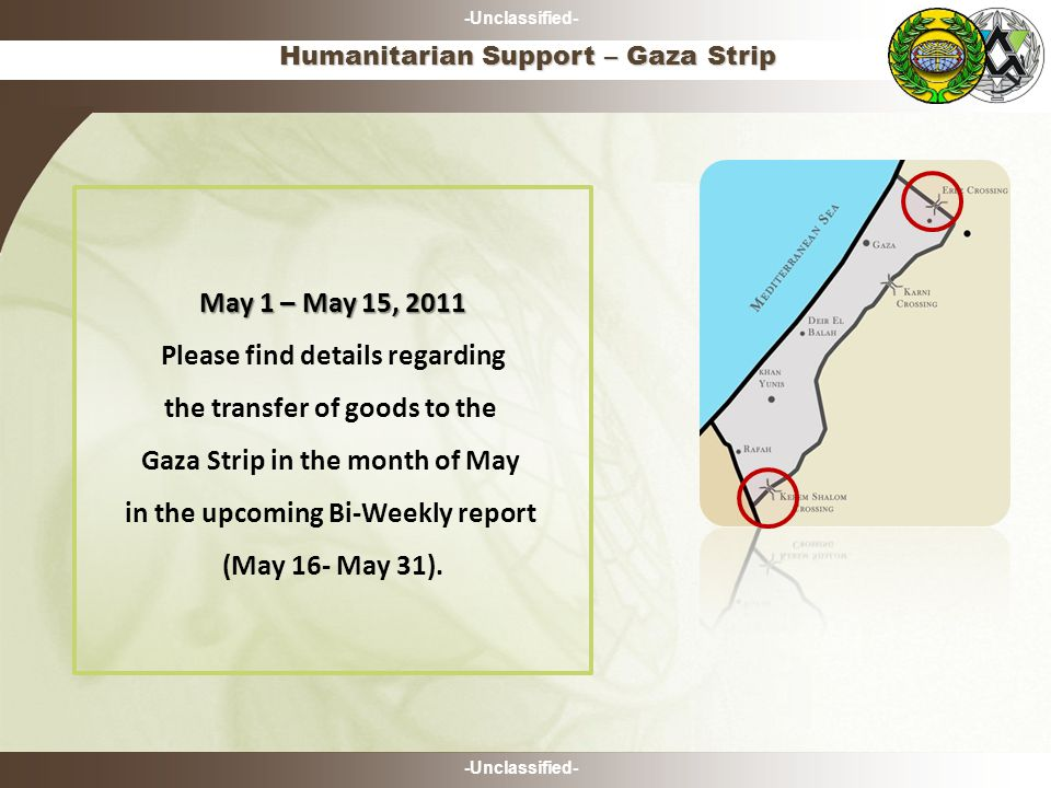 -Unclassified- Humanitarian Support – Gaza Strip May 1 – May 15, 2011 Please find details regarding the transfer of goods to the Gaza Strip in the month of May in the upcoming Bi-Weekly report (May 16- May 31).