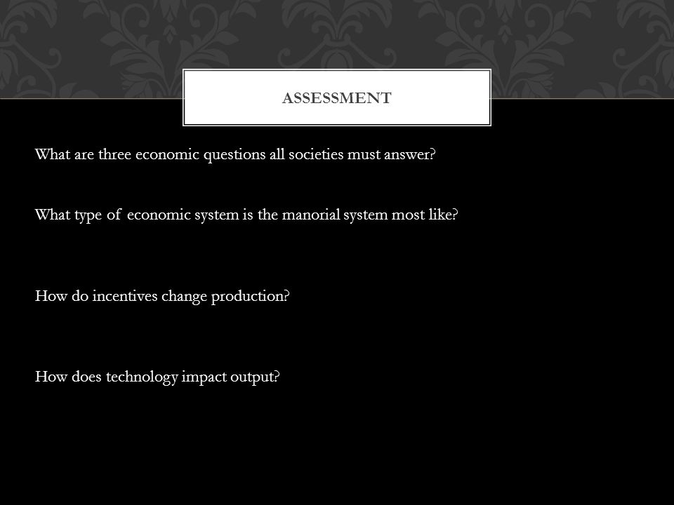 ASSESSMENT What are three economic questions all societies must answer? What type of economic system is the manorial system most like? How do incentiv