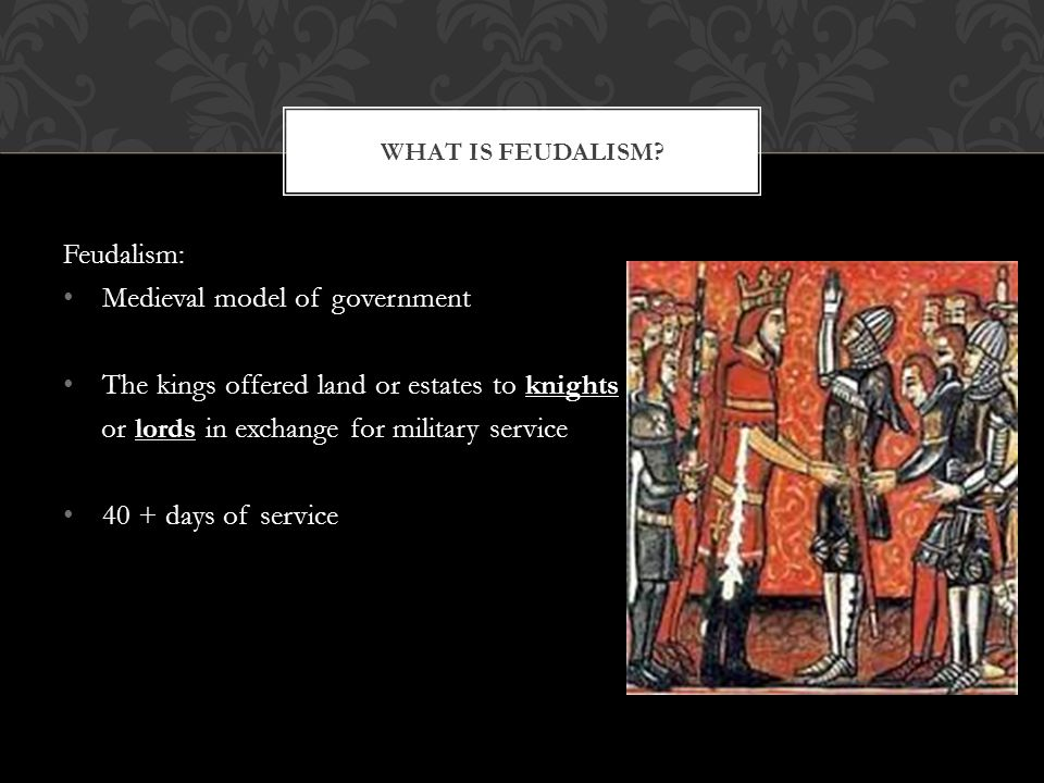 Feudalism: Medieval model of government The kings offered land or estates to knights or lords in exchange for military service 40 + days of service WH