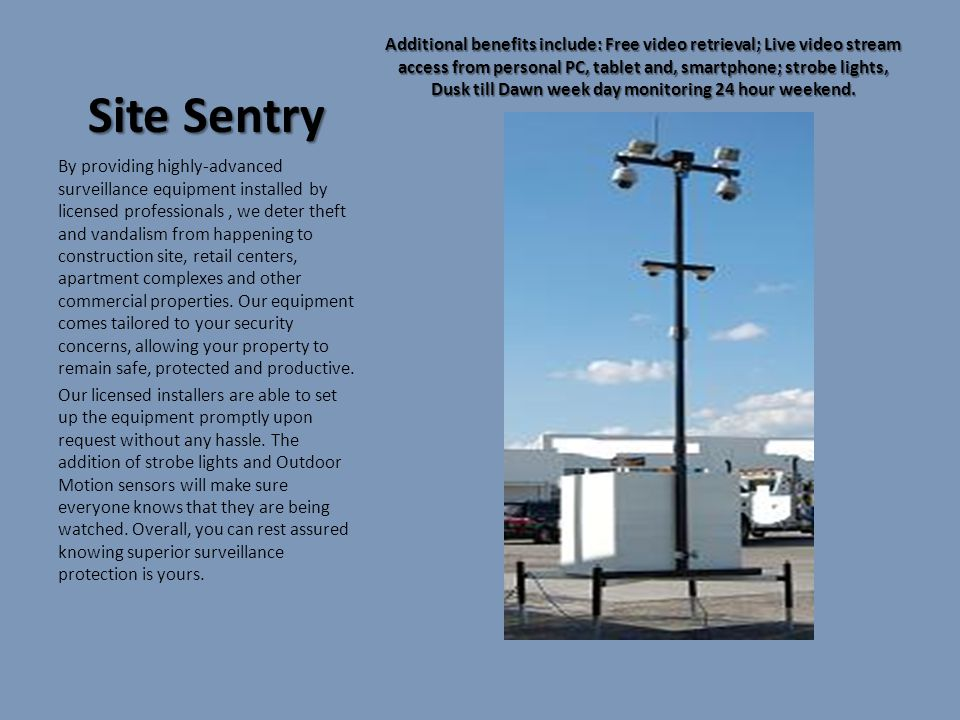 Site Sentry Additional benefits include: Free video retrieval; Live video stream access from personal PC, tablet and, smartphone; strobe lights, Dusk till Dawn week day monitoring 24 hour weekend.