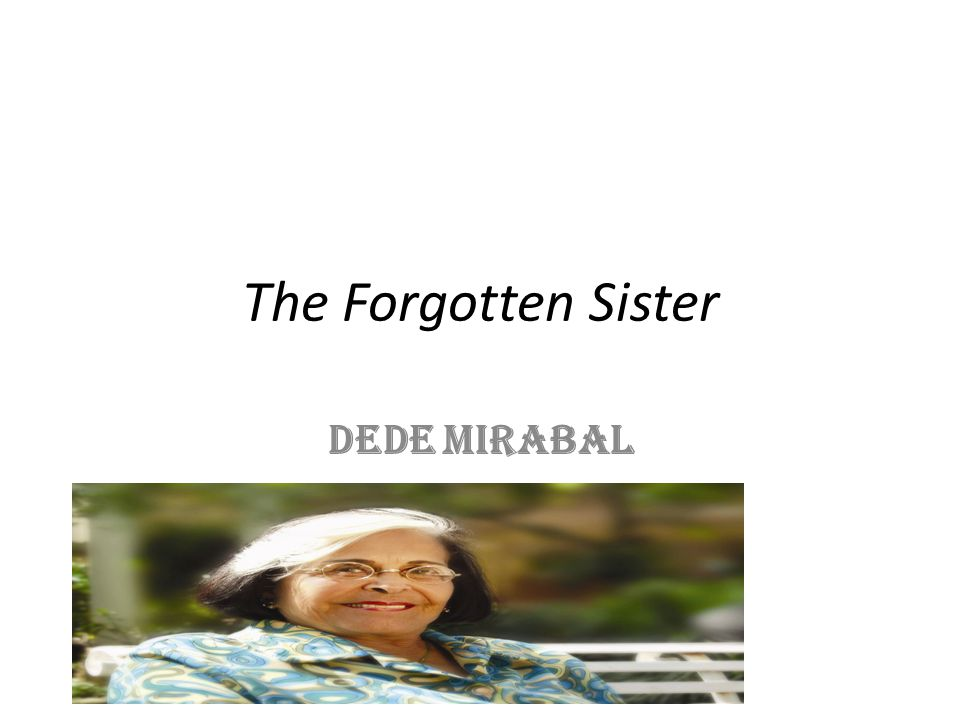 Dede Mirabal: The Forgotten Sister The story says, She is plucking her bird of paradise of its dead branches, leaning around the plant every time she hears a car (Alvarez 3).