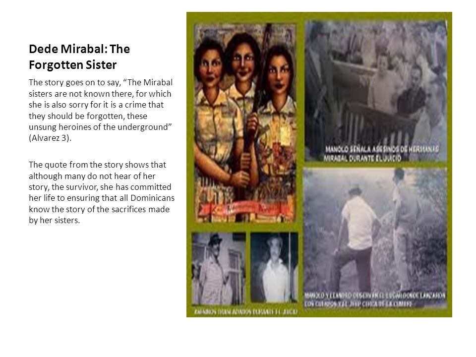 Dede Mirabal: The Forgotten Sister The story goes on to say, The Mirabal sisters are not known there, for which she is also sorry for it is a crime that they should be forgotten, these unsung heroines of the underground (Alvarez 3).