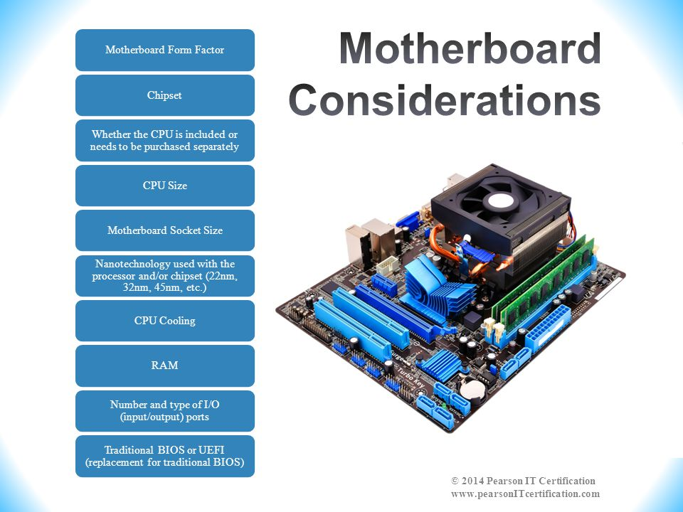 Motherboard Form FactorChipset Whether the CPU is included or needs to be purchased separately CPU SizeMotherboard Socket Size Nanotechnology used with the processor and/or chipset (22nm, 32nm, 45nm, etc.) CPU CoolingRAM Number and type of I/O (input/output) ports Traditional BIOS or UEFI (replacement for traditional BIOS)