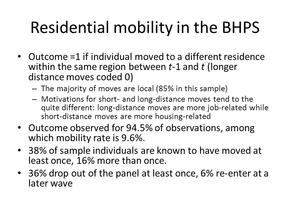 Residential mobility in the BHPS Outcome =1 if individual moved to a different residence within the same region between t-1 and t (longer distance moves coded 0) – The majority of moves are local (85% in this sample) – Motivations for short- and long-distance moves tend to the quite different: long-distance moves are more job-related while short-distance moves are more housing-related Outcome observed for 94.5% of observations, among which mobility rate is 9.6%.