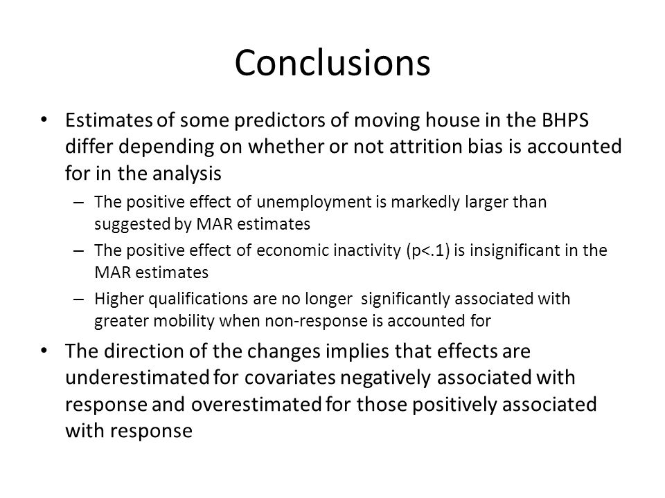 Conclusions Estimates of some predictors of moving house in the BHPS differ depending on whether or not attrition bias is accounted for in the analysis – The positive effect of unemployment is markedly larger than suggested by MAR estimates – The positive effect of economic inactivity (p<.1) is insignificant in the MAR estimates – Higher qualifications are no longer significantly associated with greater mobility when non-response is accounted for The direction of the changes implies that effects are underestimated for covariates negatively associated with response and overestimated for those positively associated with response
