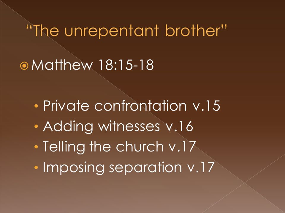  Matthew 18:15-18 Private confrontation v.15 Adding witnesses v.16 Telling the church v.17 Imposing separation v.17