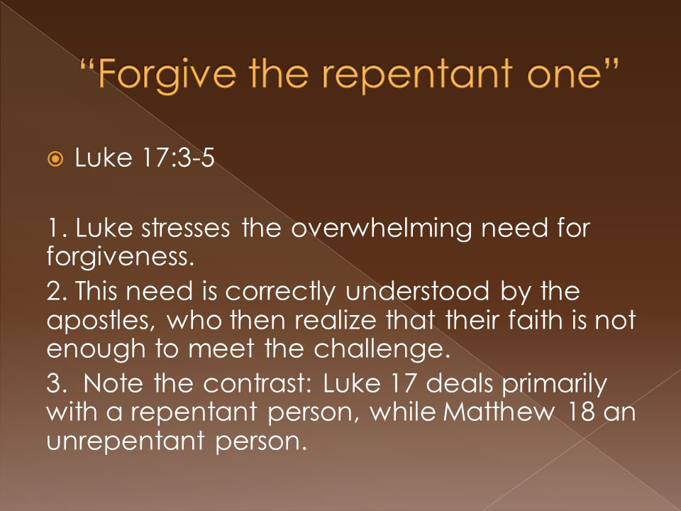  Luke 17:3-5 1. Luke stresses the overwhelming need for forgiveness. 2. This need is correctly understood by the apostles, who then realize that thei
