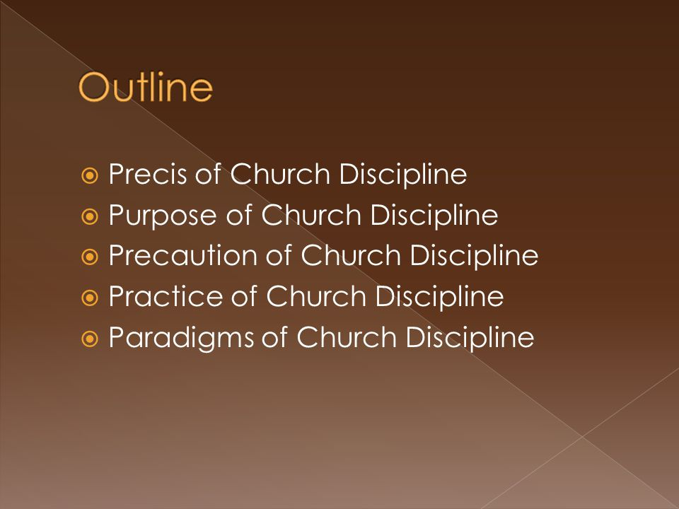  Precis of Church Discipline  Purpose of Church Discipline  Precaution of Church Discipline  Practice of Church Discipline  Paradigms of Church D