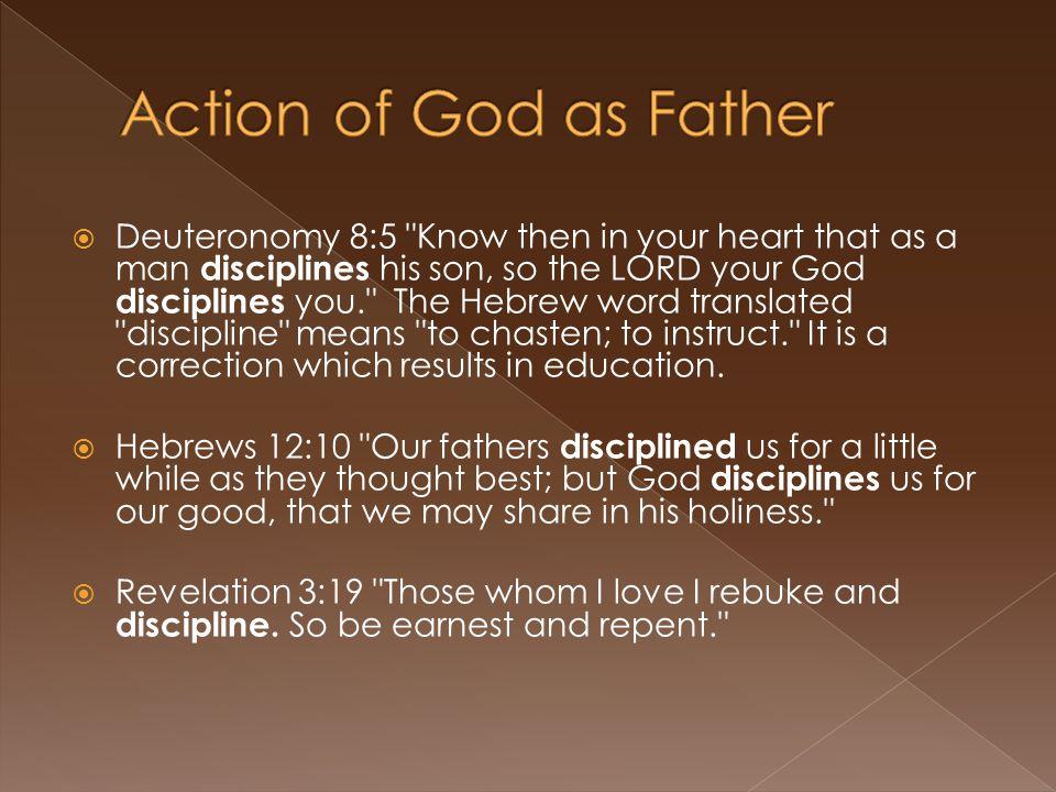  Deuteronomy 8:5 Know then in your heart that as a man disciplines his son, so the LORD your God disciplines you. The Hebrew word translated discipline means to chasten; to instruct. It is a correction which results in education.