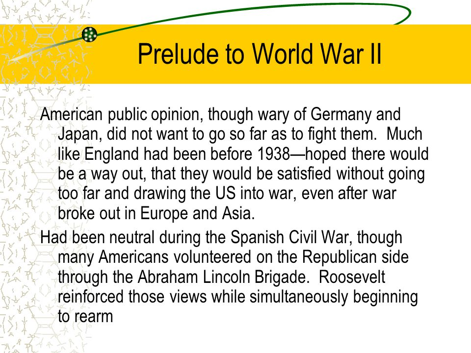 Prelude to World War II American public opinion, though wary of Germany and Japan, did not want to go so far as to fight them.