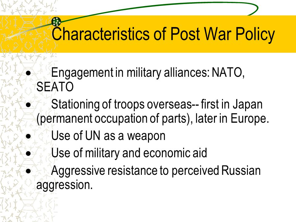 Characteristics of Post War Policy  Engagement in military alliances: NATO, SEATO  Stationing of troops overseas-- first in Japan (permanent occupation of parts), later in Europe.