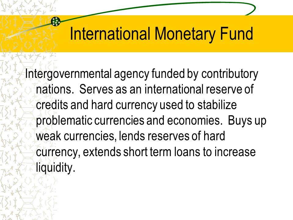 International Monetary Fund Intergovernmental agency funded by contributory nations.