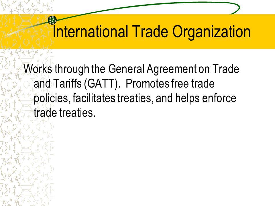 International Trade Organization Works through the General Agreement on Trade and Tariffs (GATT). Promotes free trade policies, facilitates treaties,