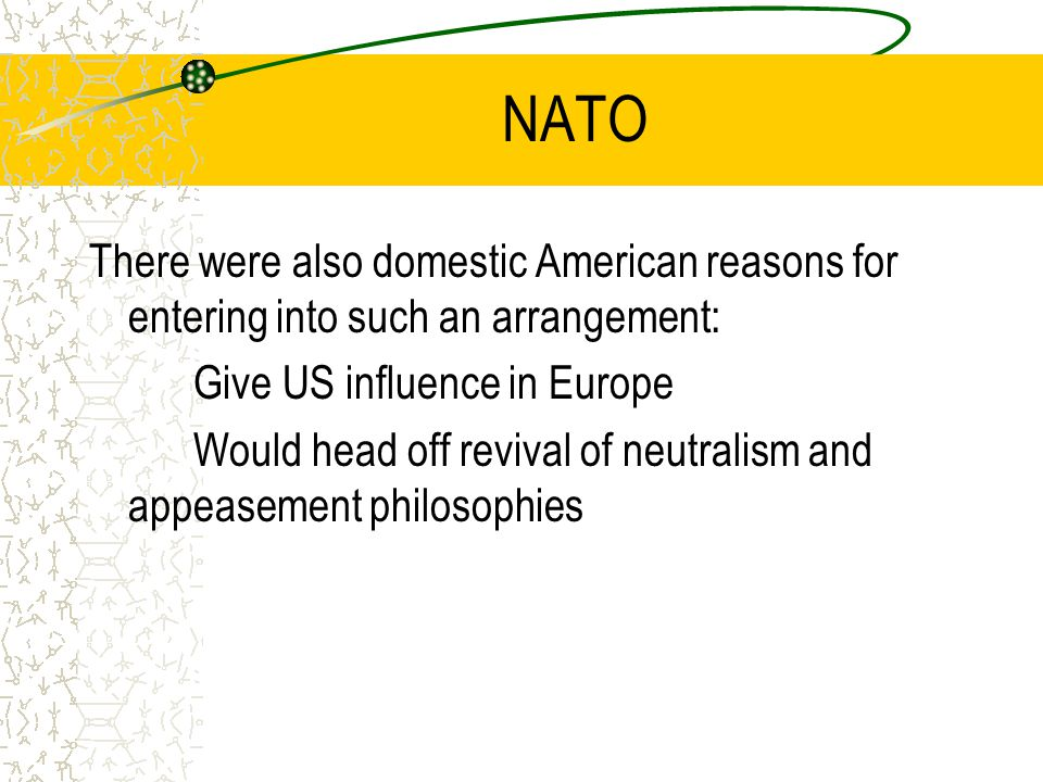 NATO There were also domestic American reasons for entering into such an arrangement: Give US influence in Europe Would head off revival of neutralism and appeasement philosophies