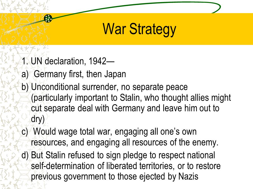 War Strategy 1. UN declaration, 1942— a) Germany first, then Japan b) Unconditional surrender, no separate peace (particularly important to Stalin, wh