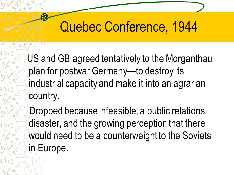 Quebec Conference, 1944 US and GB agreed tentatively to the Morganthau plan for postwar Germany—to destroy its industrial capacity and make it into an agrarian country.