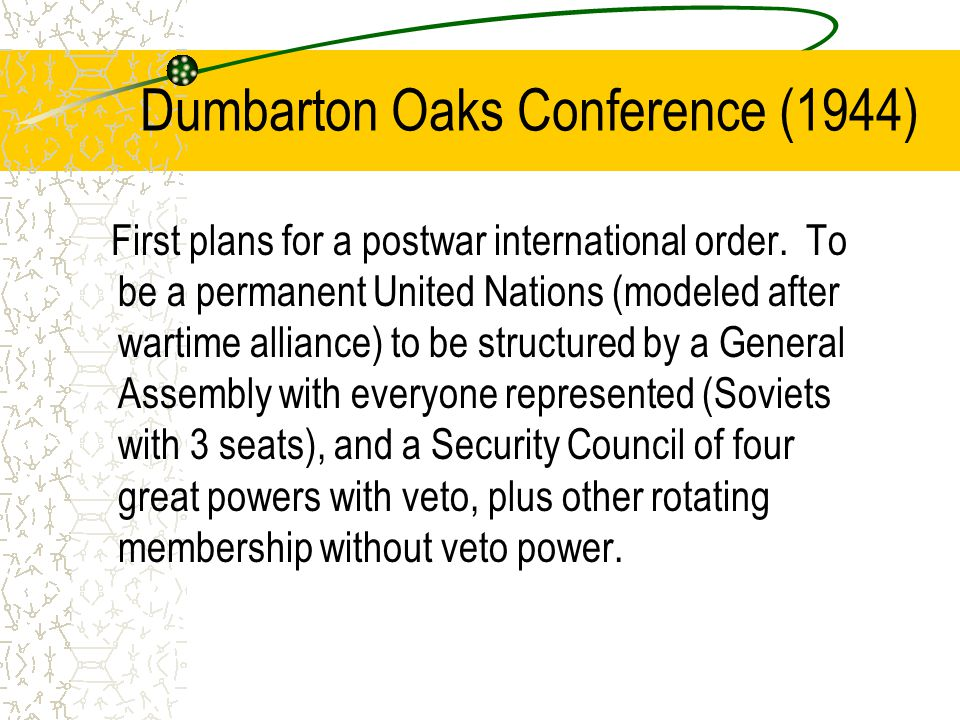 Dumbarton Oaks Conference (1944) First plans for a postwar international order. To be a permanent United Nations (modeled after wartime alliance) to b