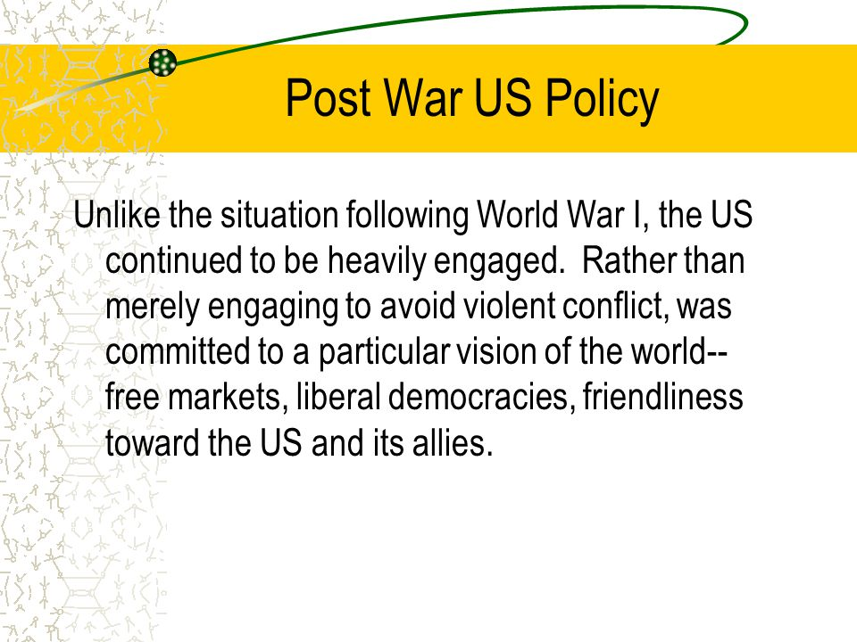 Post War US Policy Unlike the situation following World War I, the US continued to be heavily engaged.