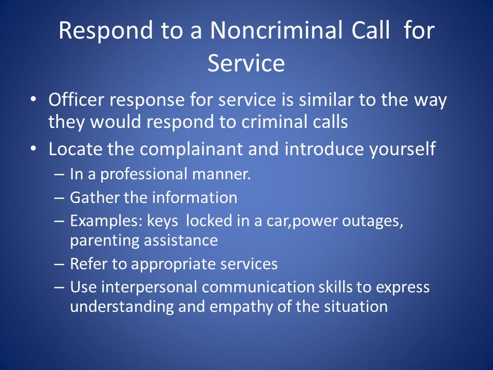 Respond to a Noncriminal Call for Service Officer response for service is similar to the way they would respond to criminal calls Locate the complainant and introduce yourself – In a professional manner.