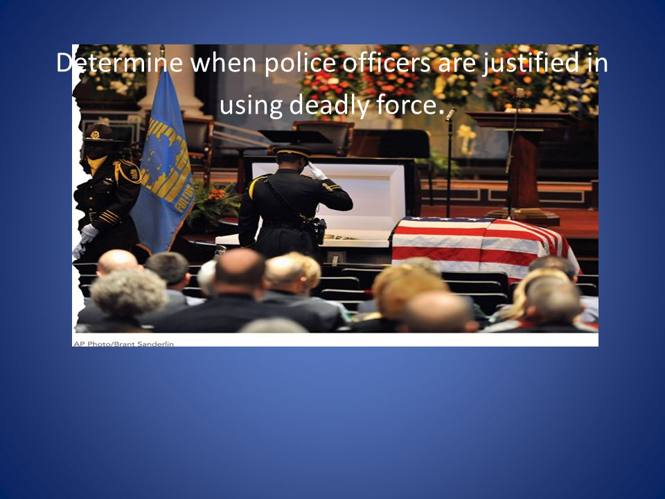Determine when police officers are justified in using deadly force.