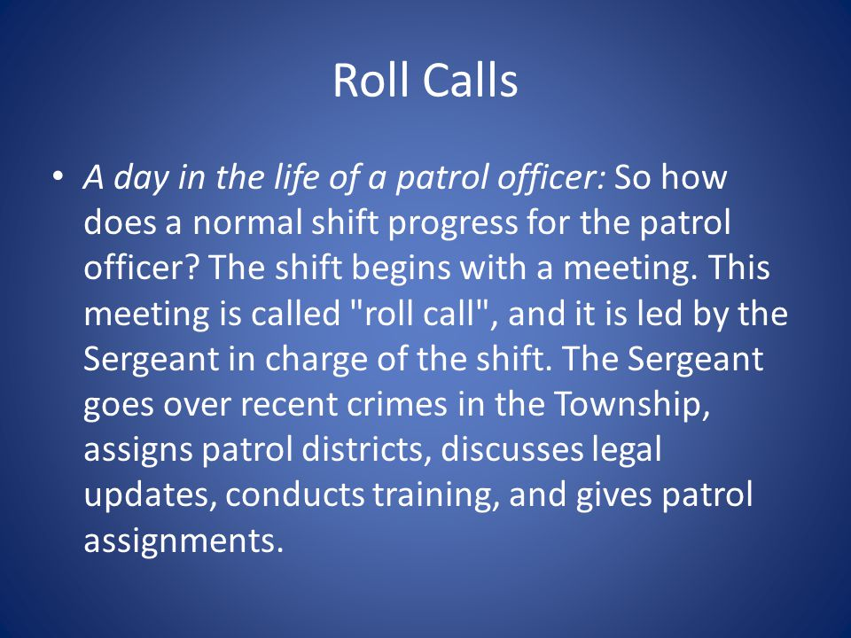 Roll Calls A day in the life of a patrol officer: So how does a normal shift progress for the patrol officer.